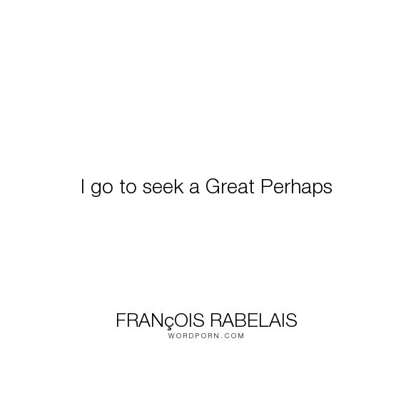 "Fran�ois Rabelais - ""I go to seek a Great Perhaps"". life, death, meaning-of-life, john-green, last-words, french-renaissance-writer, looking-for-alaska, miles-halter"