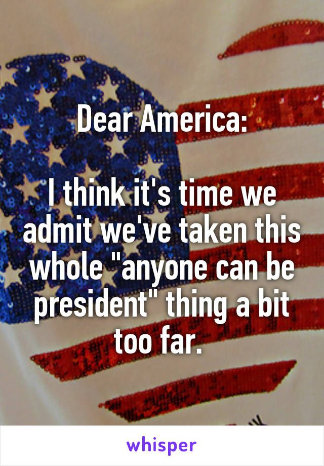 """Dear America:  I think it's time we admit we've taken this whole """"anyone can be president"""" thing a bit too far."""