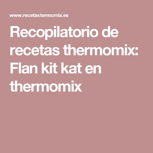 Recopilatorio de recetas thermomix: Flan kit kat en thermomix
