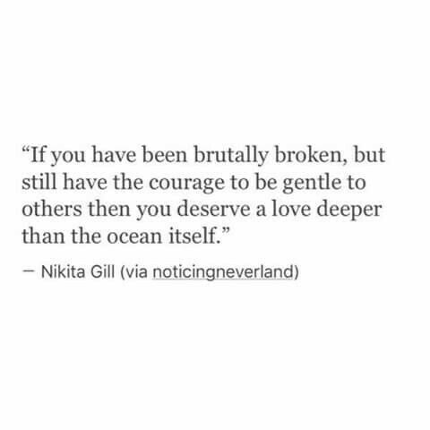 If you have been brutally broken, but still have the courage to be gentle to others then you deserve a love deeper than the ocean itself.
