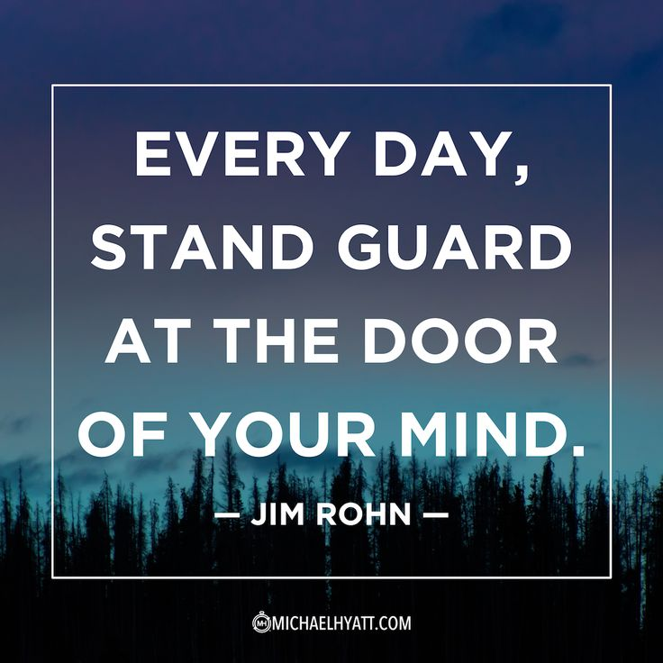"""""""Every day, stand guard at the door of your mind."""" -Jim Rohn"""