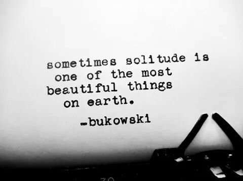 'Sometimes solitude is one of the most beautiful things on earth. ' C. Bukowski