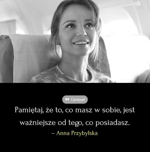 Pamiętaj, ze to co masz w sobie jest ważniejsze od tego, co posiadasz - Anna Przybylska