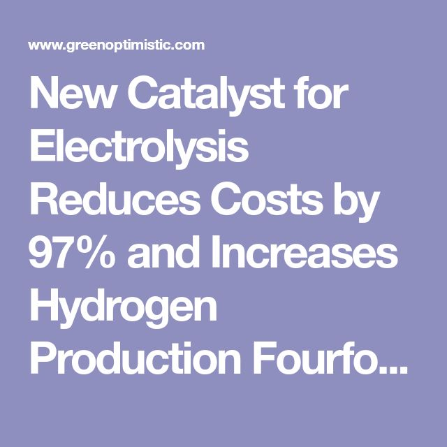 New Catalyst for Electrolysis Reduces Costs by 97% and Increases Hydrogen Production Fourfold - The Green Optimistic