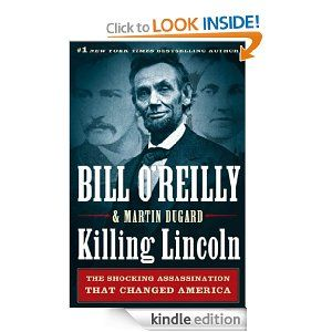Killing Lincoln: The Shocking Assassination that Changed America Forever: Bill O'Reilly, Martin Dugard: Amazon.com: Kindle Store