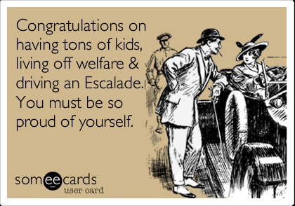 Congratulations on having tons of kids, living off welfare  driving an Escalade. You must be so proud of yourself.