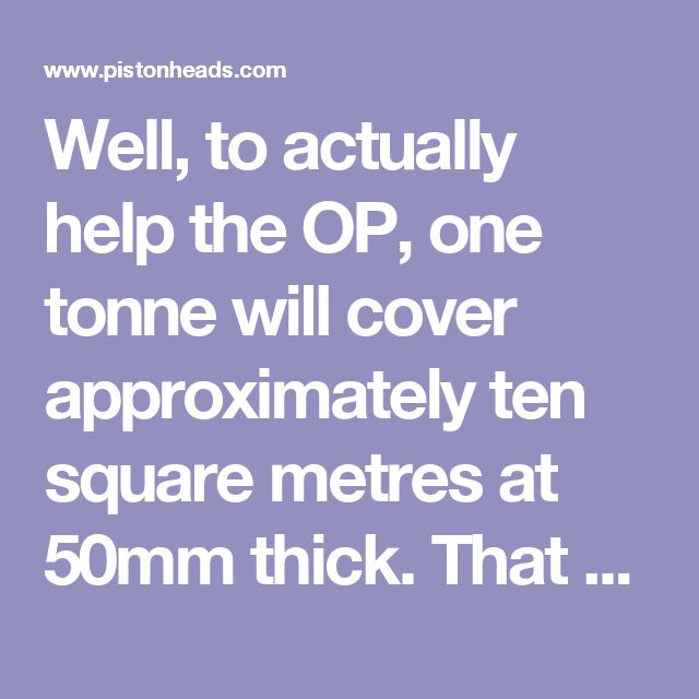 Well, to actually help the OP, one tonne will cover approximately ten square metres at 50mm thick. That goes for pretty much all common materials, except soil which is much lighter per cubic metre.  Oh, and those bulk bags are approx. half a cubic metre, or one tonne. We used to put a tonne in each, but we started to see our sales drop, so we acquired bags from all our local competitors, and weighed them. The amounts in some were, quite frankly, embarrassing, given that most of the local…
