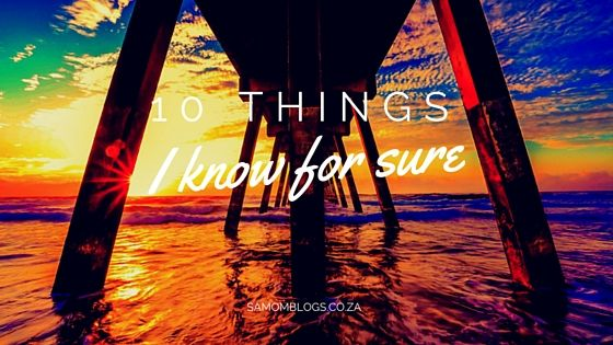 10 things I know for sure|SA Mom Blogs