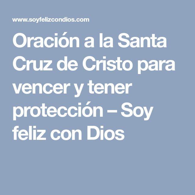 Oración a la Santa Cruz de Cristo para vencer y tener protección – Soy feliz con Dios