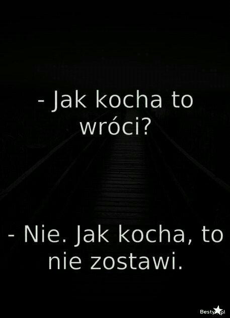 -Jak kocha to wróci?  -Nie. Jak kocha, to nie zostawi.