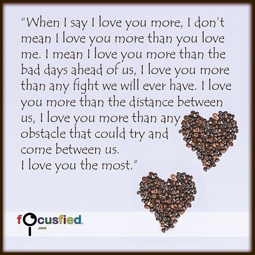 When I say I love you more I dont mean I love you more than you love me. I mean I love you more than the bad days ahead of us I love you more than any fight we will ever have. I love you more than the distance between us I love you more than any obstacle that could try and come between us. I love you the most. #Quote #Love #LoveQuotes http://Focusfied.com