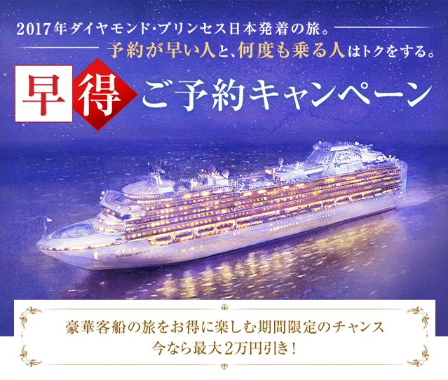 2017 年ダイヤモンド・プリンセス日本発着の旅。予約が早い人と、何度も乗る人はトクをする。早得ご予約キャンペーン 豪華客船の旅をお得に楽しむ期間限定のチャンス 今なら最大2万円引き!