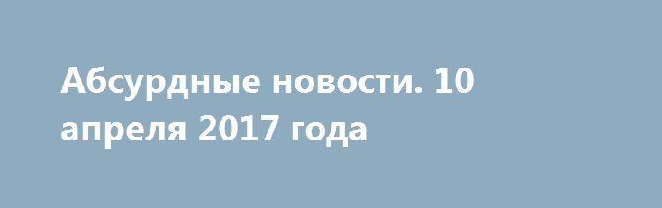 Абсурдные новости. 10 апреля 2017 года http://rusdozor.ru/2017/04/11/absurdnye-novosti-10-aprelya-2017-goda/  Добрый вечер! Спешу рассказать вам о самом абсурдном и неоднозначном из того, что произошло в мире за уходящий день. Коротко. Начнем? Первое место. Расходы на реализацию законов из антитеррористического «пакета Яровой» увеличатся до 10 триллионов рублей из-за предложений Министерства связи, ...
