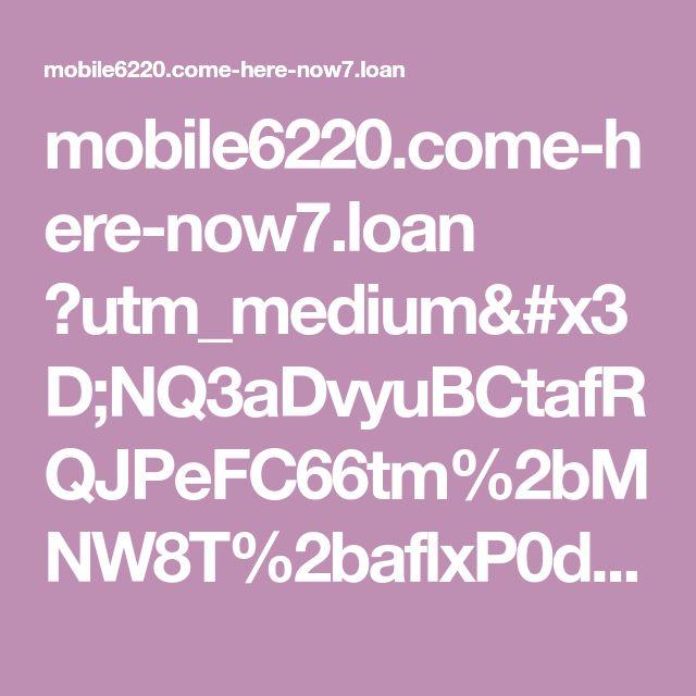 mobile6220.come-here-now7.loan ?utm_medium=NQ3aDvyuBCtafRQJPeFC66tm%2bMNW8T%2baflxP0d0AJGo%3d&t=main4