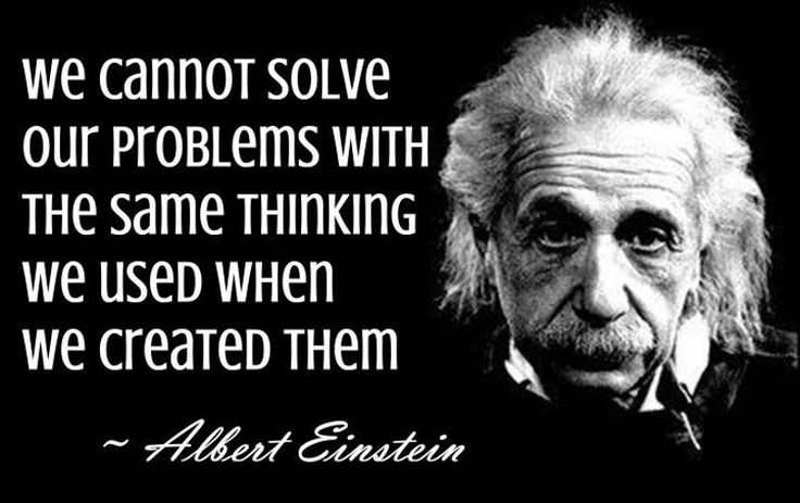"""We cannot solve our Problems with the same Thinking we used when we Created them"" - Albert Einstein. [800x504]"