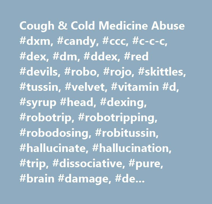 Cough & Cold Medicine Abuse #dxm, #candy, #ccc, #c-c-c, #dex, #dm, #ddex, #red #devils, #robo, #rojo, #skittles, #tussin, #velvet, #vitamin #d, #syrup #head, #dexing, #robotrip, #robotripping, #robodosing, #robitussin, #hallucinate, #hallucination, #trip, #dissociative, #pure, #brain #damage, #dextromethorphan, #cold #medicines, #cough #medicines, #cough # # #cold #medicine, #drug #abuse, #addict, #addicted, #get #high, #addiction, #antihistamines, #hyperthermia…