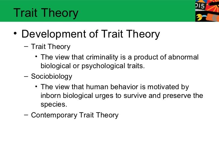 Trait Theory• Development of Trait Theory  – Trait Theory     • The view that criminality is a product of abnormal       b...