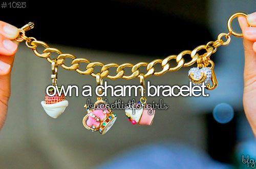 Own a charm bracelet. ( I already own like a million charm bracelets lol )