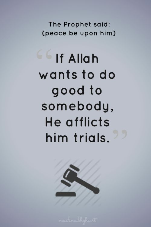 If Allah wants to do good to somebody, He afflicts him trials. Prophet Muhammad saw