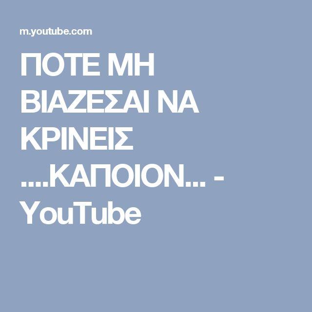 ΠΟΤΕ ΜΗ ΒΙΑΖΕΣΑΙ ΝΑ ΚΡΙΝΕΙΣ ....ΚΑΠΟΙΟΝ... - YouTube