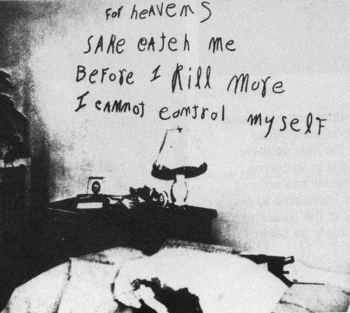 The distressed pleading message written in lipstick by serial killer William Heirens, whom in the mid-1940's made himself guilty of the murders of three women. As of his death in 2012, Heirens was reportedly the longest serving convict of the entire world, having served 65 years in American penitentiaries.
