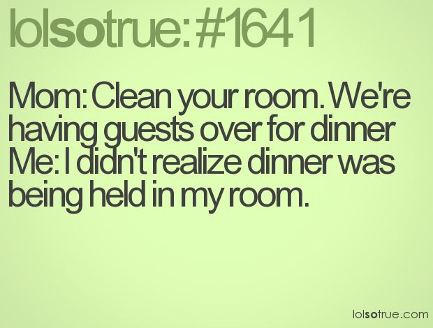 Mom: Clean your room. We're having guests over for dinner Me: I didn't realize dinner was being held in my room.