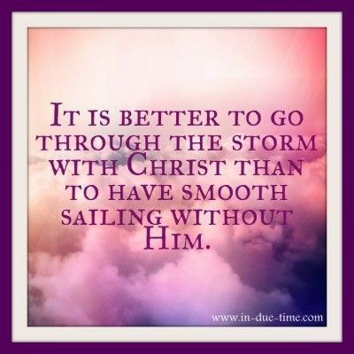 It's better to go through the storm with Christ than to have smooth sailing without Him.