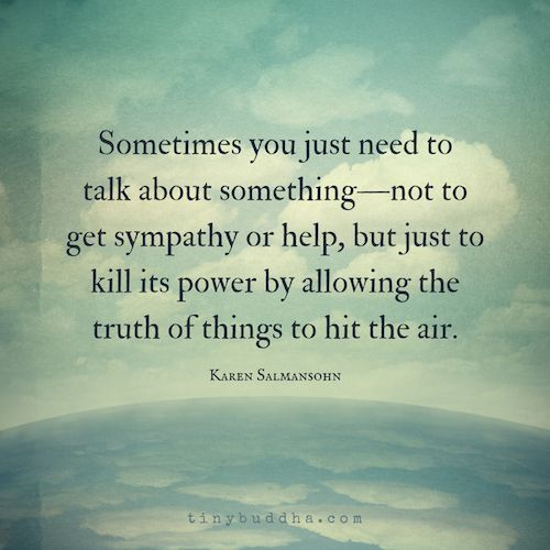 Sometimes you need to talk about something---not to get sympathy or help, but just to kill its power by allowing the truth of things to hit the air.