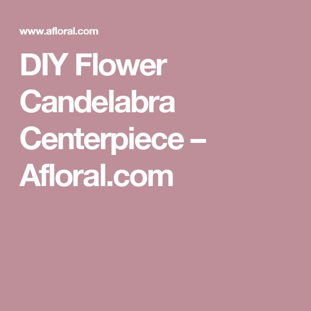 DIY Flower Candelabra Centerpiece – Afloral.com