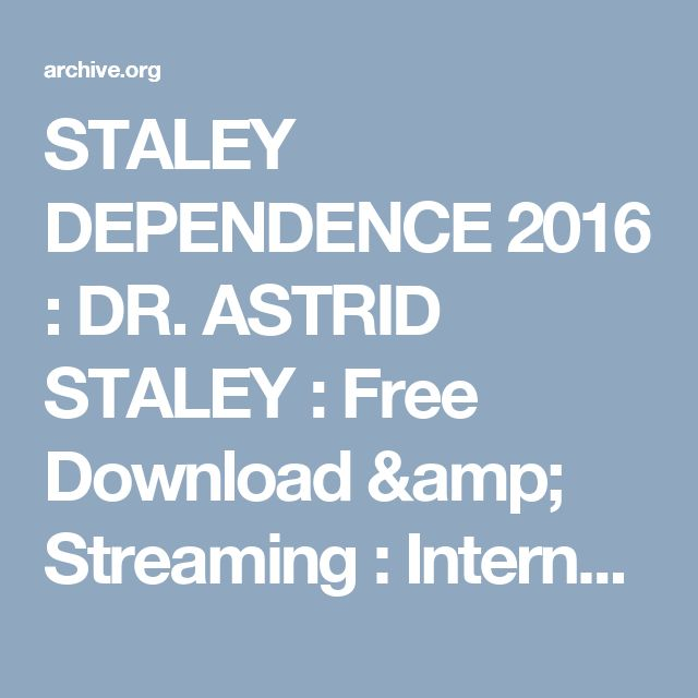 STALEY DEPENDENCE 2016 : DR. ASTRID STALEY : Free Download & Streaming : Internet Archive