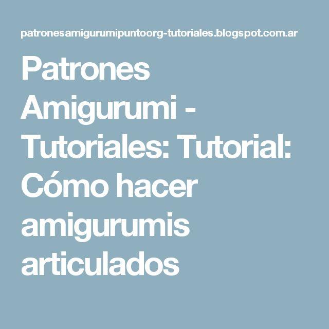 Patrones Amigurumi - Tutoriales: Tutorial: Cómo hacer amigurumis articulados