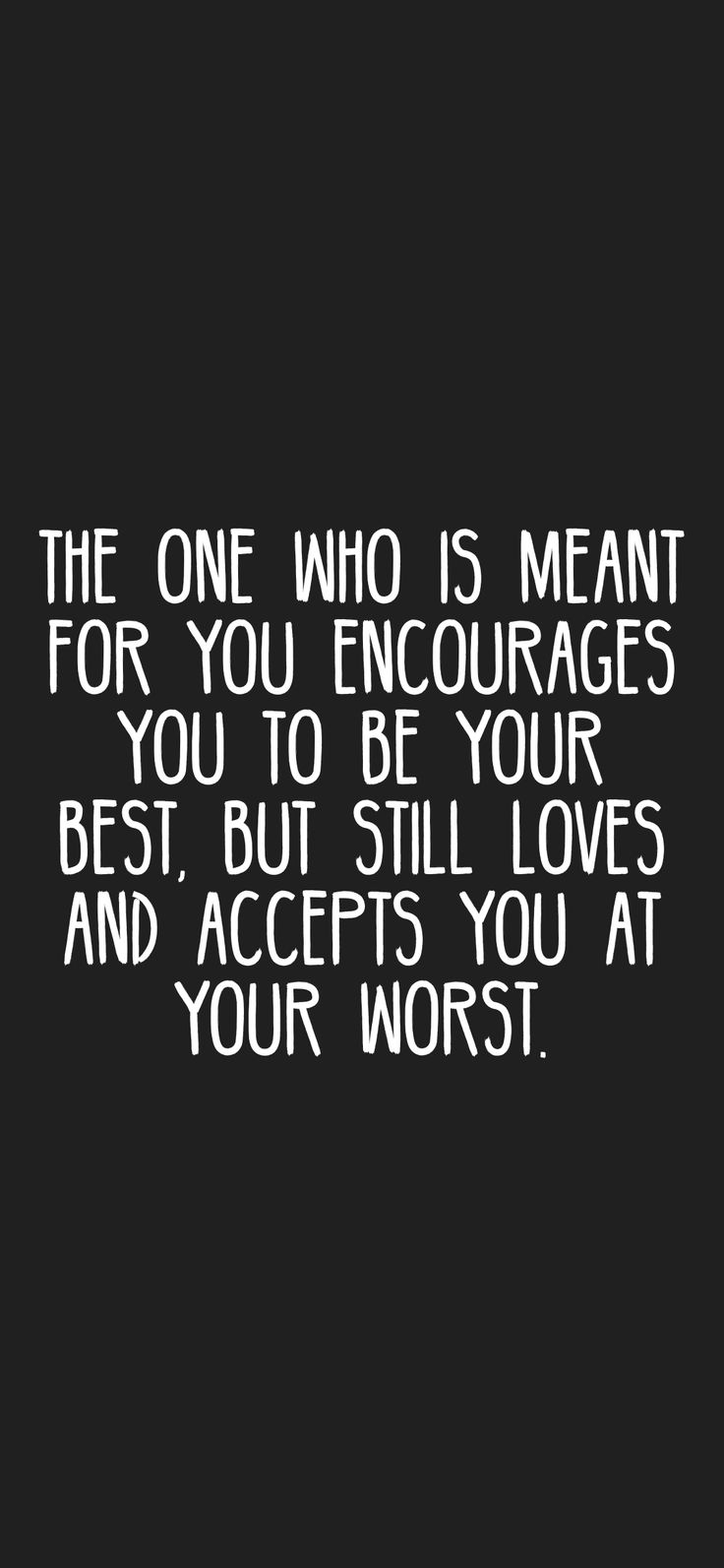 The one who is meant for you encourages you to be your best, but still loves and accepts you at your worst.