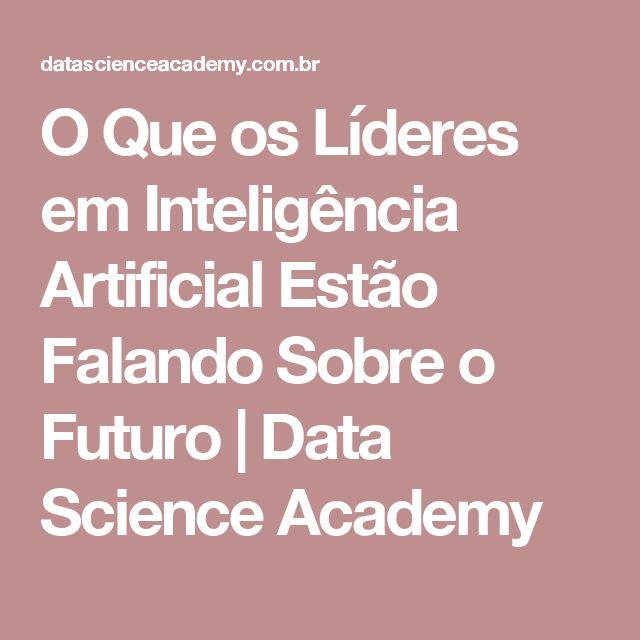 O Que os Líderes em Inteligência Artificial Estão Falando Sobre o Futuro | Data Science Academy