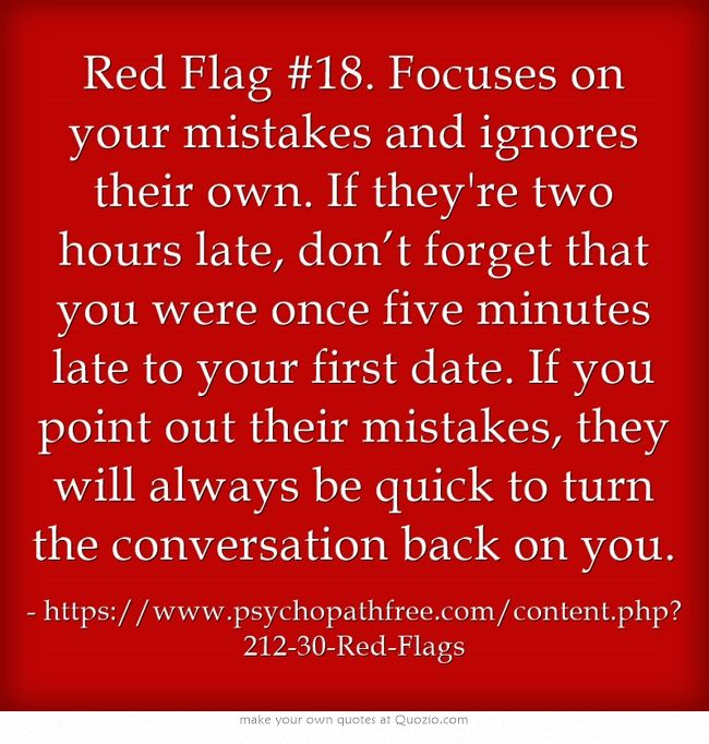 Red Flag #18. Focuses on your mistakes and ignores their own.  Constantly criticizes you. Brings up past they see as your failures repeatedly.
