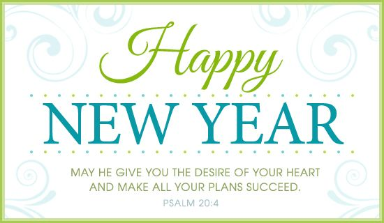 Happy New Year.  May he give you the desires of your heart and make all your plans succeed.  Psalm 20:4