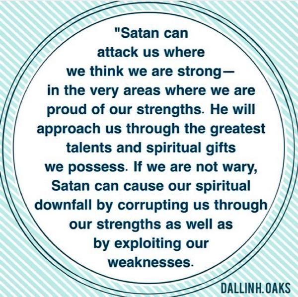 """Weakness is not our only vulnerability. Satan can also attack us where we think we are strong—in the very areas where we are proud of our strengths. He will approach us through the greatest talents and spiritual gifts we possess. If we are not wary, Satan can cause our spiritual downfall by corrupting us through our strengths as well as by exploiting our weaknesses."" From Elder Oaks' message http://lds.org/ensign/1994/10/our-strengths-can-become-our-downfall"