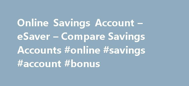 Online Savings Account – eSaver – Compare Savings Accounts #online #savings #account #bonus http://georgia.remmont.com/online-savings-account-esaver-compare-savings-accounts-online-savings-account-bonus/  # Westpac eSaver 2.51% p.a. for the first 5 months for new Westpac eSaver customers 1.51% p.a. Introductory fixed bonus rate for 5 months 1.00% p.a. Standard variable base rate Why open an eSaver account? Competitive interest rate on savings No monthly service fee 1 Unlimited access via a…
