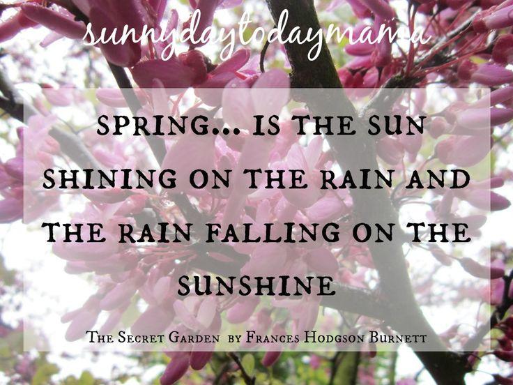 {life} spring... is the sun shining on the rain and the rain falling on the sunshine. ~ The Secret Garden by Frances Hodgson Burnett http://sunnydaytodaymama.blogspot.co.uk/2016/04/life-spring-is-sun-shining-on-rain.html