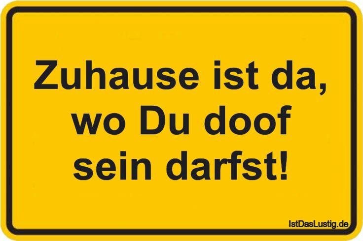 Zuhause ist da, wo Du doof sein darfst! ... gefunden auf https://www.istdaslustig.de/spruch/1467 #lustig #sprüche #fun #spass