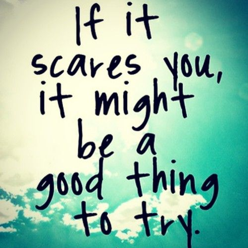 """""""If it scares you it might be a good thing to try"""" Note to self this morning."""