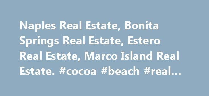 Naples Real Estate, Bonita Springs Real Estate, Estero Real Estate, Marco Island Real Estate. #cocoa #beach #real #estate http://realestate.remmont.com/naples-real-estate-bonita-springs-real-estate-estero-real-estate-marco-island-real-estate-cocoa-beach-real-estate/  #bonita springs real estate # Search For Properties In Naples, Bonita / Estero or Marco Island Whether you are moving to Naples to live full time or planning to spend...The post Naples Real Estate, Bonita Springs Real Estate…