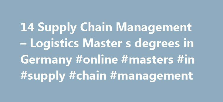 14 Supply Chain Management – Logistics Master s degrees in Germany #online #masters #in #supply #chain #management http://credits.remmont.com/14-supply-chain-management-logistics-master-s-degrees-in-germany-online-masters-in-supply-chain-management/  # Study Supply Chain Management Logistics in Germany Studying Supply Chain Management Logistics Supply Chain Management focuses on efficiently managing systems of people, resources, information that deal with the movement of a product or service…