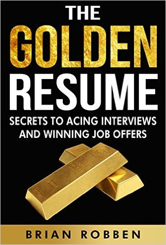 Amazon.com: The Golden Resume: Secrets To Acing Interviews And Winning Job Offers eBook: Brian Robben: Kindle Store