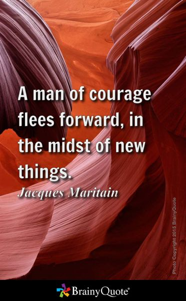 A man of courage flees forward, in the midst of new things. - Jacques Maritain