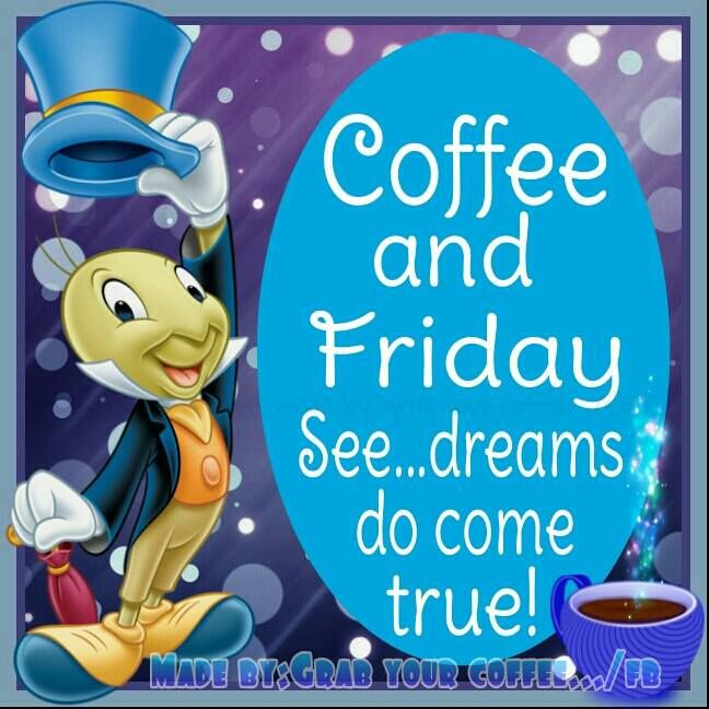 Coffee and Friday  See...dreams do come true!