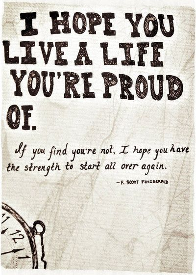 I hope you live a life you're proud of. If you find you're not, I hope you have the strength to start all over again.