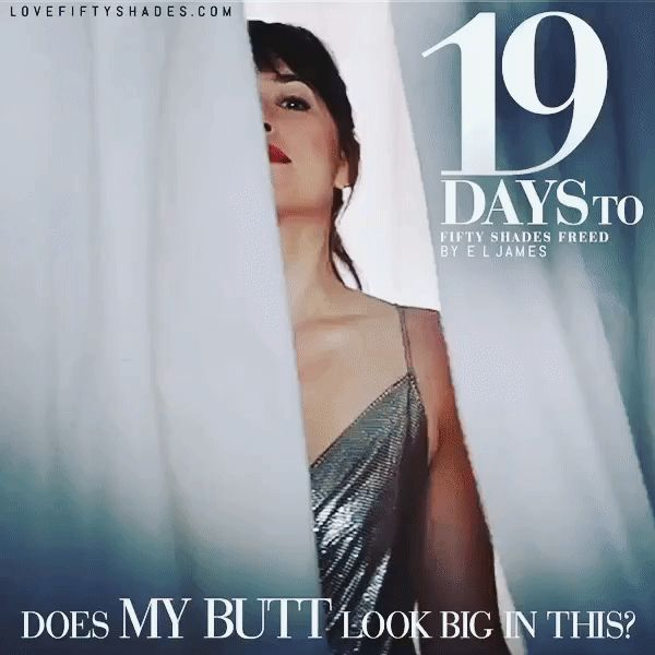 19 DAYs to FREED From: Anastasia Grey Subject: Does My Butt Look Big in This? Date: August 27 2011 18:53 MST To: Christian Grey Mr. Grey I need your sartorial advice. Yours Mrs. G x Fifty Shades Freed by E L James #DakotaJohnson #JamieDornan