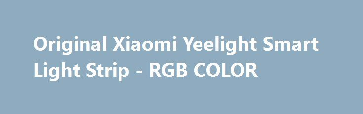 Original Xiaomi Yeelight Smart Light Strip - RGB COLOR 2M 16 Million Colors WiFi Intelligent Scenes Promo codes for Gearbest: http://promo.coupons.ru.com/articles/promocode-439-original-xiaomi-yeelight-smart-light-strip-rgb-color.html {{AutoHashTags}}