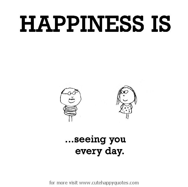 Happiness is, seeing you every day. - Cute Happy Quotes