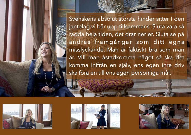 Jill Östergren: Svenskens absolut största hinder sitter I den jantelag vi bär upp tillsammans. Sluta vara så rädda hela tiden, det drar ner er. Sluta se på andras framgångar som ditt egna misslyckande. Man är faktiskt bra som man är. Vill man åstadkomma något så ska det komma inifrån en själv, ens egen inre driv ska föra en till ens egen personliga mål.